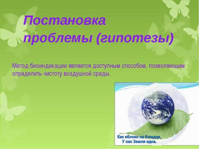 Постановка проблемы (гипотезы) Метод биоиндикации является доступным способом...