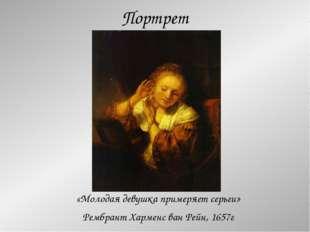 Портрет «Молодая девушка примеряет серьги» Рембрант Харменс ван Рейн, 1657г