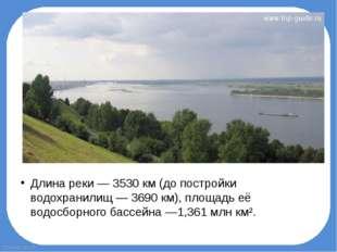 Длина реки— 3530 км (до постройки водохранилищ— 3690 км), площадь её водосб