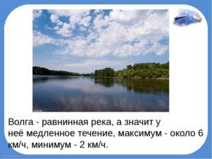 Волга - равнинная река, а значит у неёмедленноетечение, максимум - около 6
