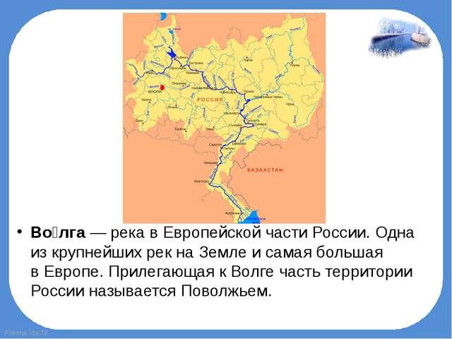 Во́лга— река вЕвропейской части России. Одна изкрупнейших рекна Земле и с...