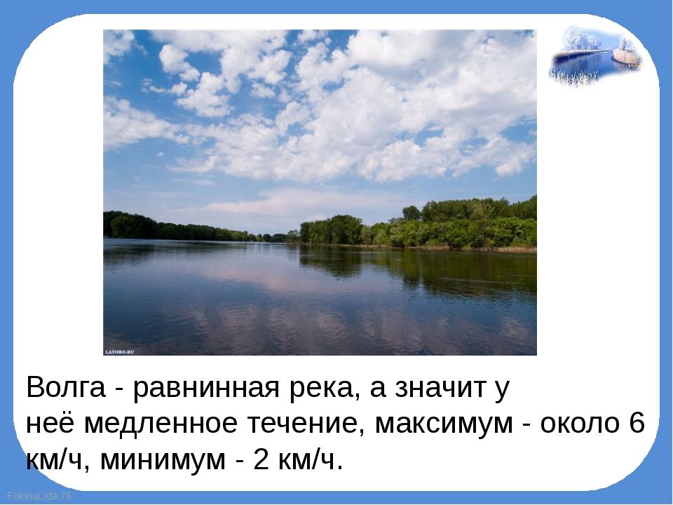 Волга - равнинная река, а значит у неёмедленноетечение, максимум - около 6...