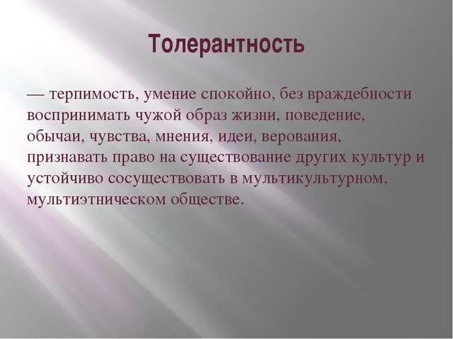Толерантность — терпимость, умение спокойно, без враждебности воспринимать чу...
