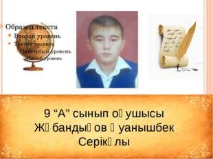 """9 """"А"""" сынып оқушысы Жұбандықов Қуанышбек Серікұлы"""