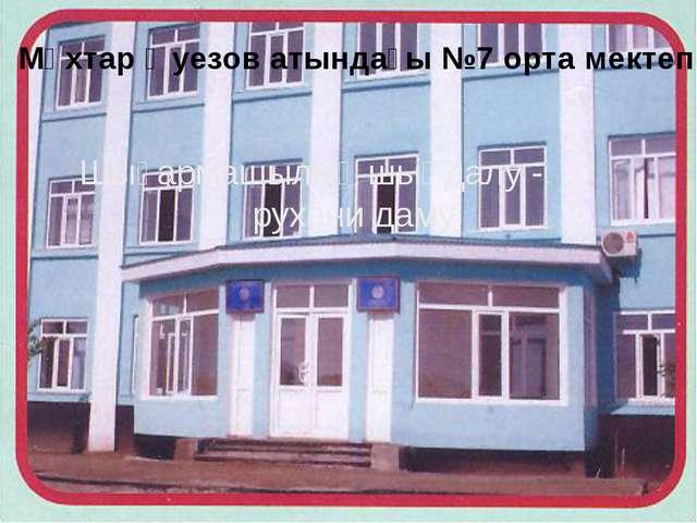 Мұхтар Әуезов атындағы №7 орта мектеп Шығармашылық шыңдалу - рухани даму