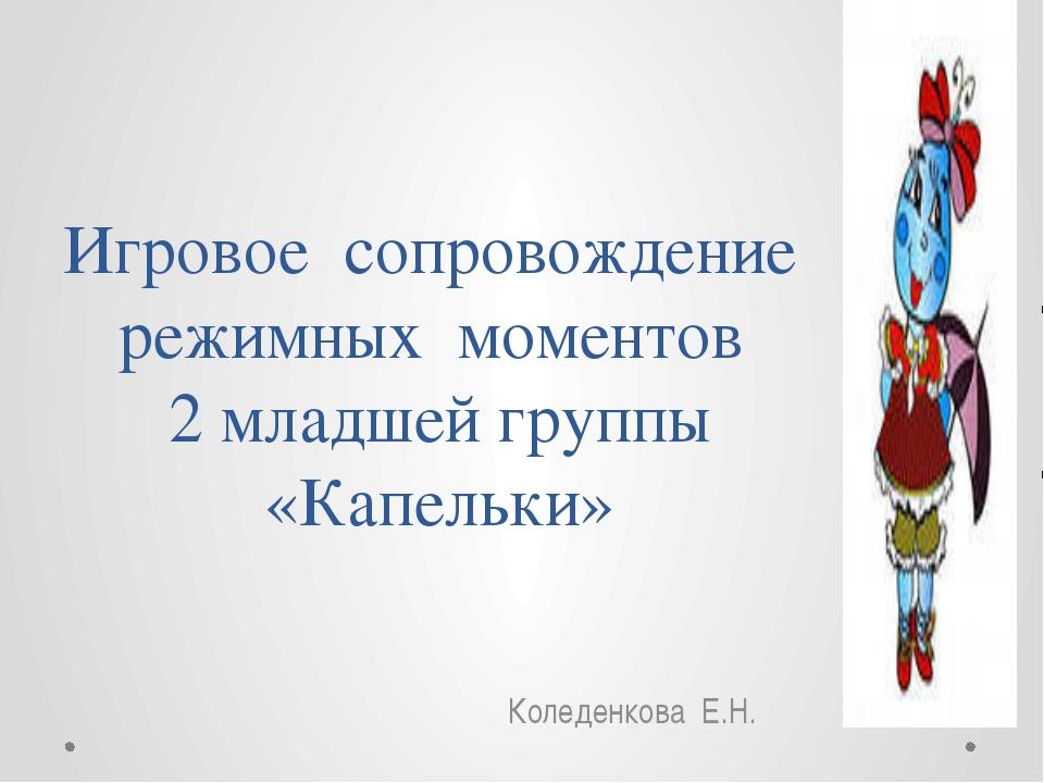 Игровое сопровождение режимных моментов 2 младшей группы «Капельки» Коледенко...