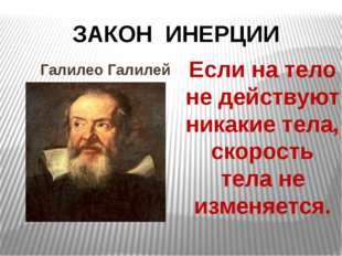 ЗАКОН ИНЕРЦИИ Галилео Галилей Если на тело не действуют никакие тела, скорос