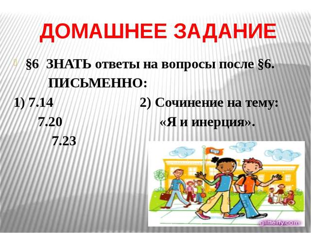 ДОМАШНЕЕ ЗАДАНИЕ §6 ЗНАТЬ ответы на вопросы после §6. ПИСЬМЕННО: 1) 7.14 2) С...