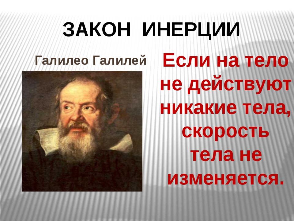 ЗАКОН ИНЕРЦИИ Галилео Галилей Если на тело не действуют никакие тела, скорос...