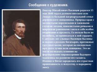 Сообщение о художнике. Виктор Михайлович Васнецов родился 15 мая 1848 года в