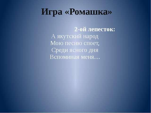 2-ой лепесток: А якутский народ Мою песню споет, Среди ясного дня Вспоминая...