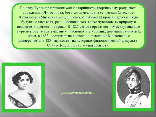 родители писателя По отцу Тургенев принадлежал к старинному дворянскому роду,...