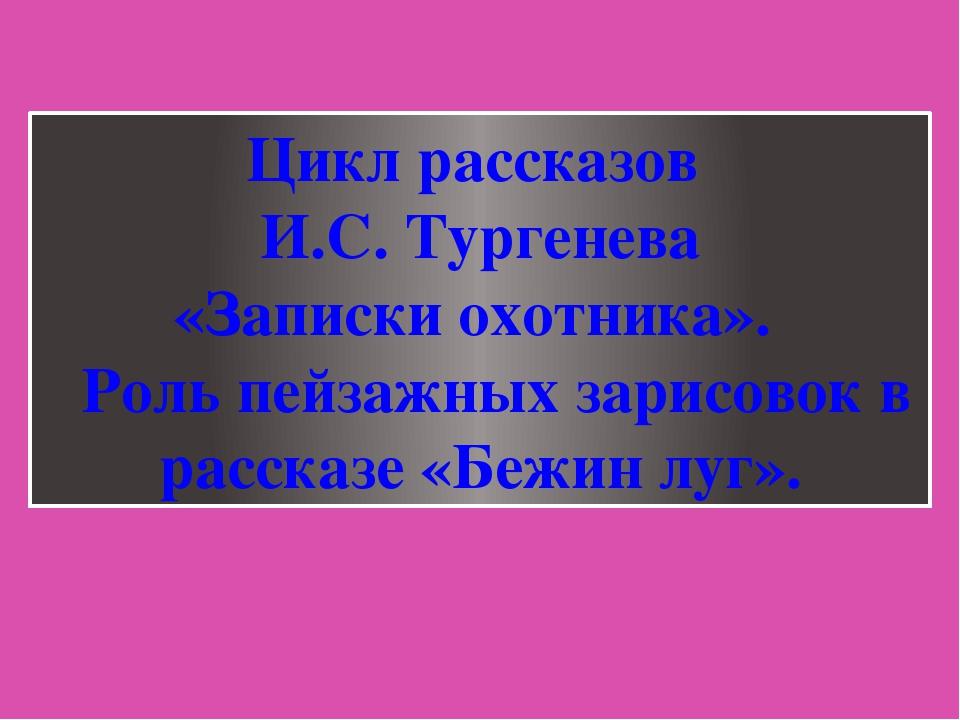 Цикл рассказов И.С. Тургенева «Записки охотника». Роль пейзажных зарисовок в...