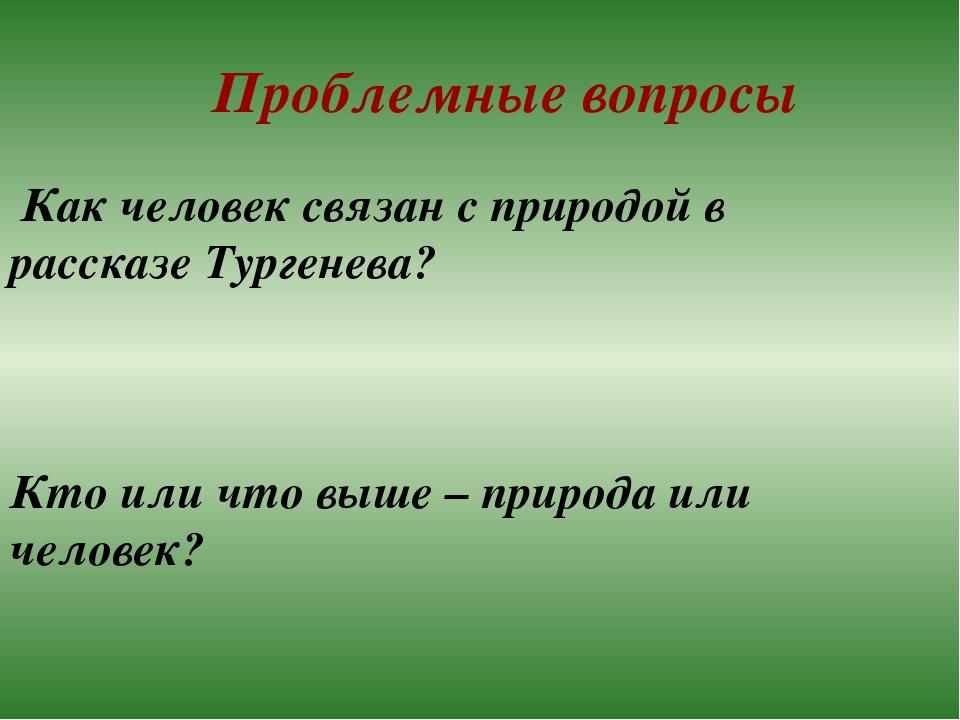 Проблемные вопросы Как человек связан с природой в рассказе Тургенева? Кто ил...