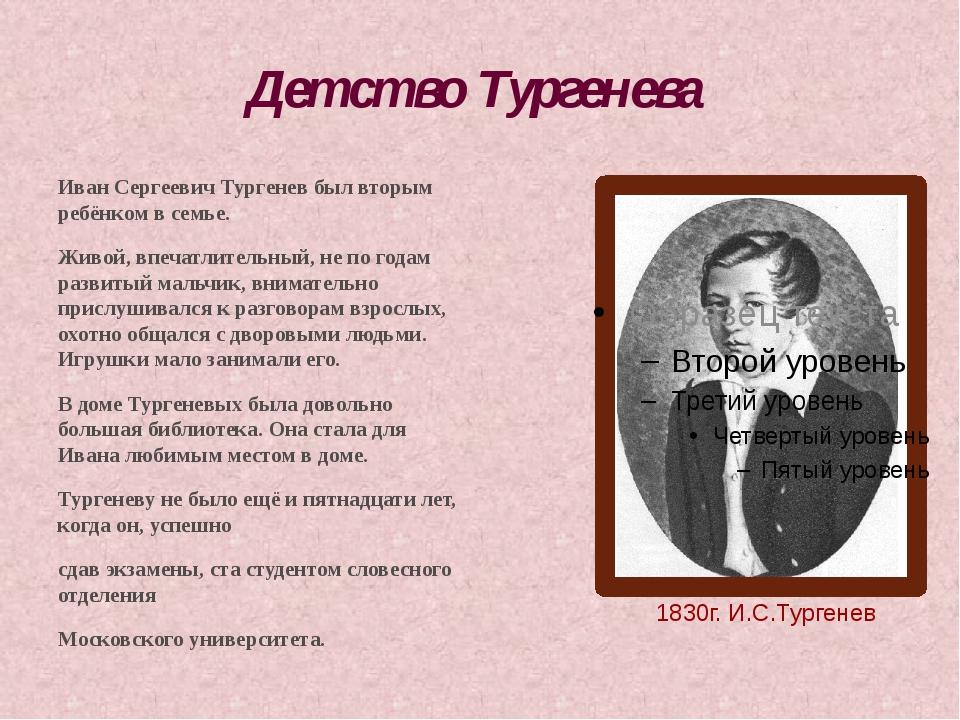 Детство Тургенева Иван Сергеевич Тургенев был вторым ребёнком в семье. Живой,...