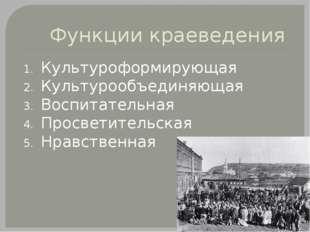 Функции краеведения Культуроформирующая Культурообъединяющая Воспитательная П