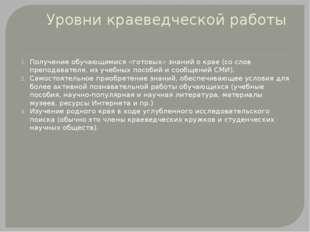 Уровни краеведческой работы Получение обучающимися «готовых» знаний о крае (с