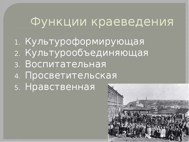 Функции краеведения Культуроформирующая Культурообъединяющая Воспитательная П...