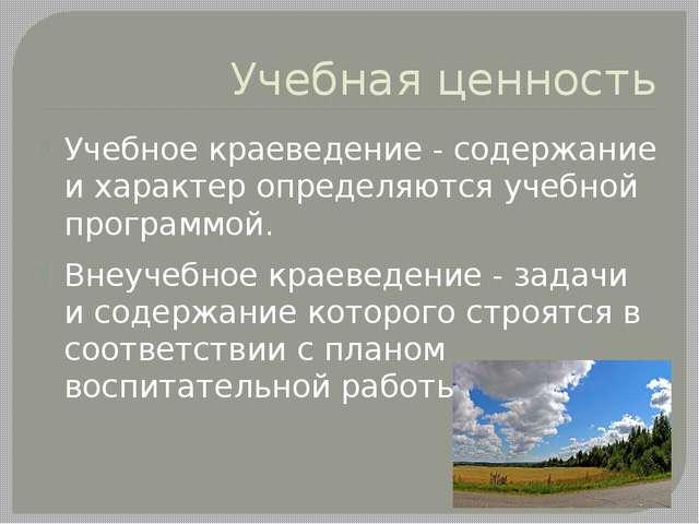 Учебная ценность Учебное краеведение - содержание и характер определяются уче...