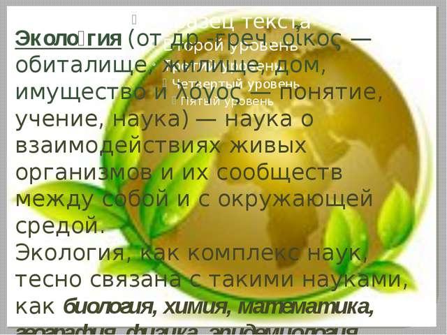 Эколо́гия (от др.-греч. οἶκος — обиталище, жилище, дом, имущество и λόγος —...