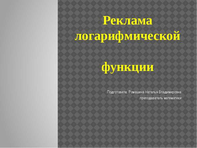 Реклама логарифмической функции Подготовила: Ромашина Наталья Владимировна пр...