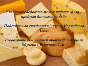 Учебно-исследовательская работа «Сыр – продукт долгожителей» Подготовила студ