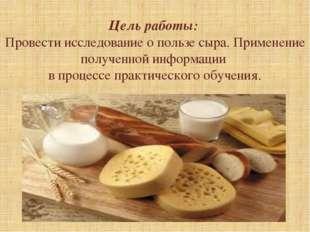 Цель работы: Провести исследование о пользе сыра. Применение полученной инфо