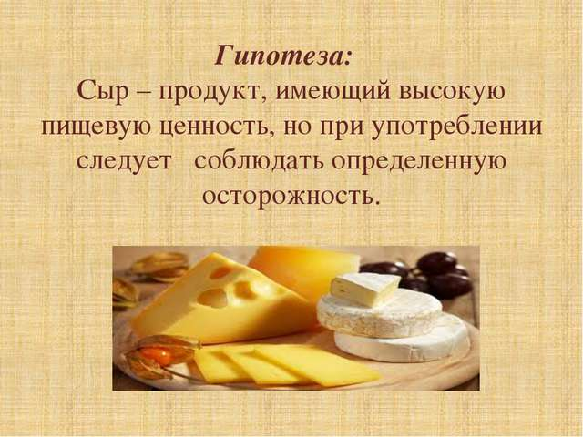 Гипотеза: Сыр – продукт, имеющий высокую пищевую ценность, но при употреблени...