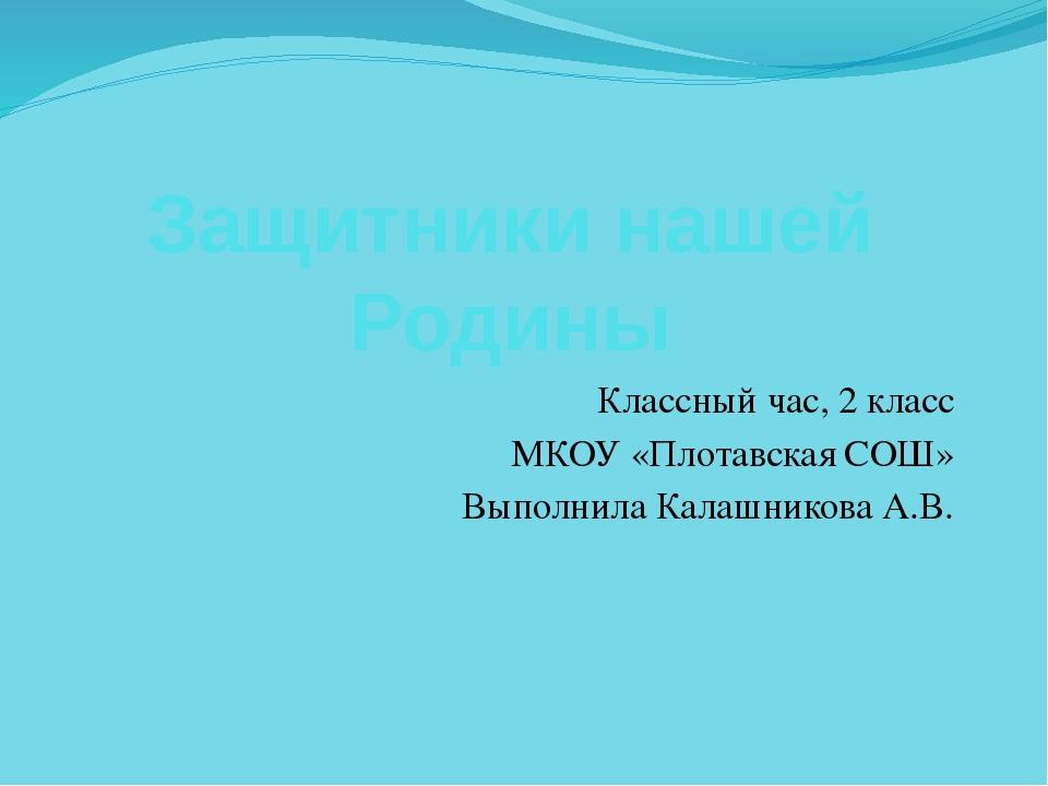 Защитники нашей Родины Классный час, 2 класс МКОУ «Плотавская СОШ» Выполнила...