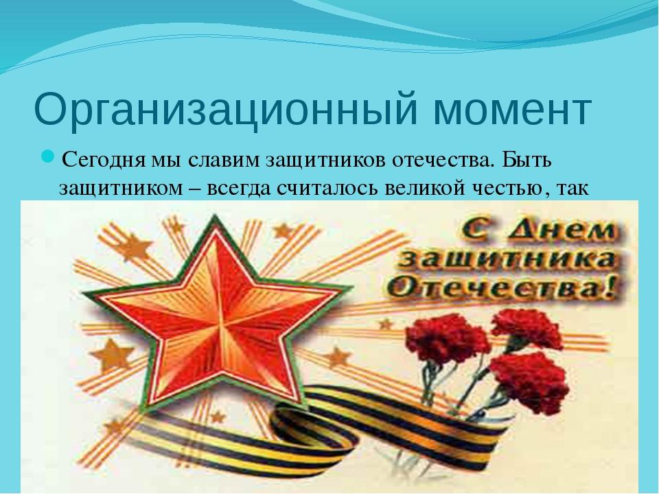 Организационный момент Сегодня мы славим защитников отечества. Быть защитнико...
