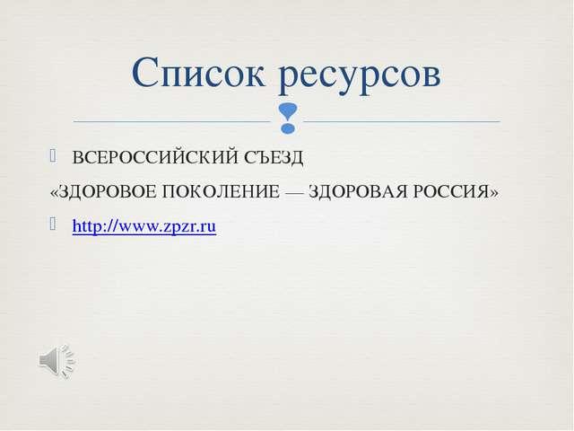 ВСЕРОССИЙСКИЙ СЪЕЗД «ЗДОРОВОЕ ПОКОЛЕНИЕ — ЗДОРОВАЯ РОССИЯ» http://www.zpzr.ru...