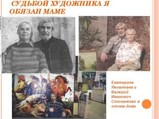 СУДЬБОЙ ХУДОЖНИКА Я ОБЯЗАН МАМЕ Екатерина Яковлевна и Валерий Иванович Степа