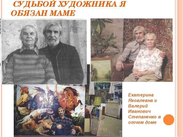 СУДЬБОЙ ХУДОЖНИКА Я ОБЯЗАН МАМЕ Екатерина Яковлевна и Валерий Иванович Степа...