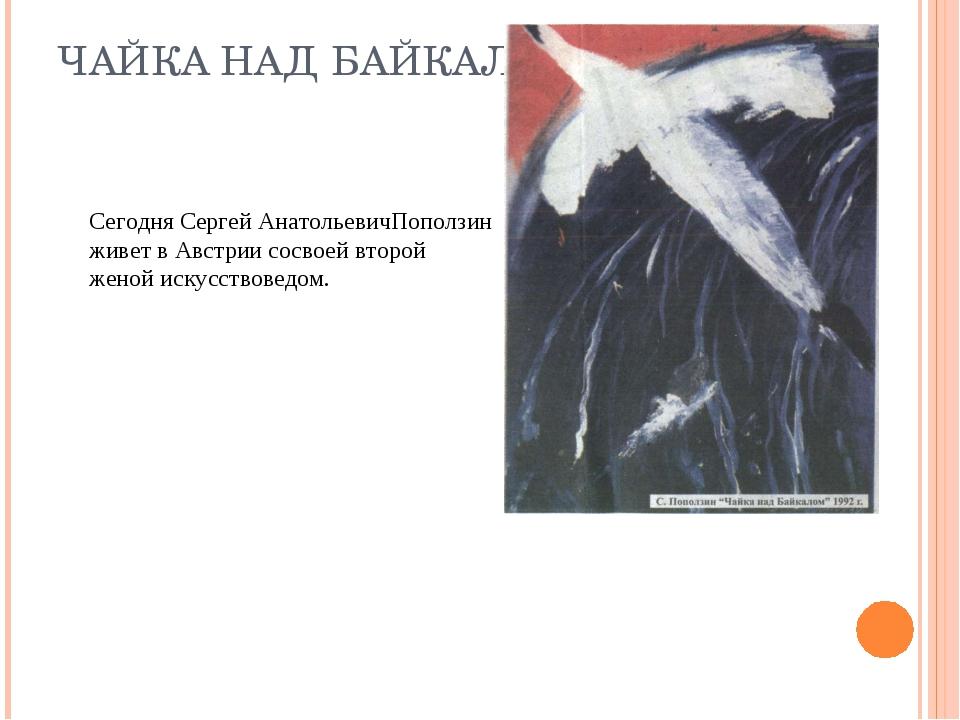 ЧАЙКА НАД БАЙКАЛОМ Сегодня Сергей АнатольевичПоползин живет в Австрии сосво...