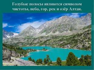 Голубые полосы являются символом чистоты, неба, гор, рек и озёр Алтая.