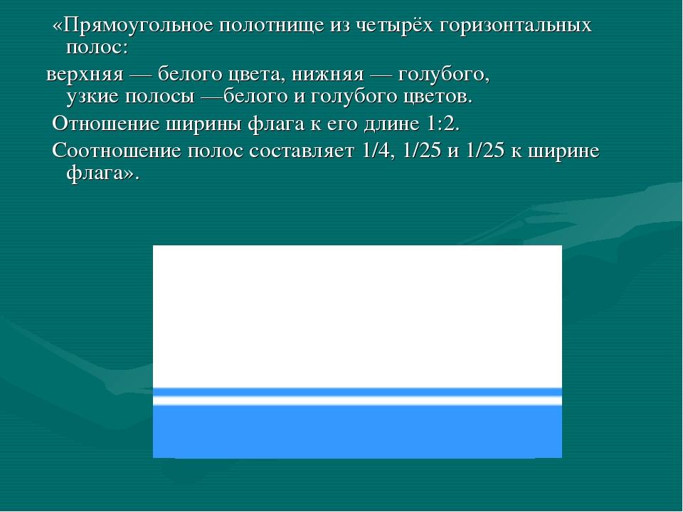 «Прямоугольное полотнище из четырёх горизонтальных полос: верхняя— белого ц...
