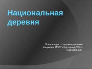 Национальная деревня Презентация составлена учителем географии МБОУ «Каменска