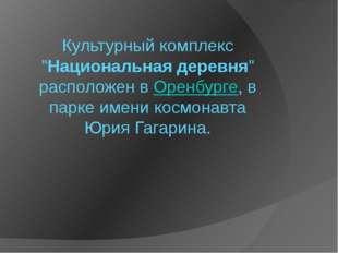 """Культурный комплекс """"Национальная деревня"""" расположен вОренбурге, в парке им"""