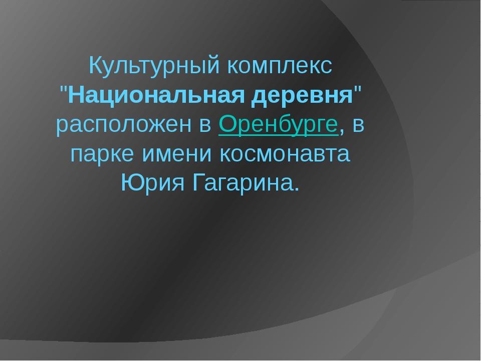 """Культурный комплекс """"Национальная деревня"""" расположен вОренбурге, в парке им..."""