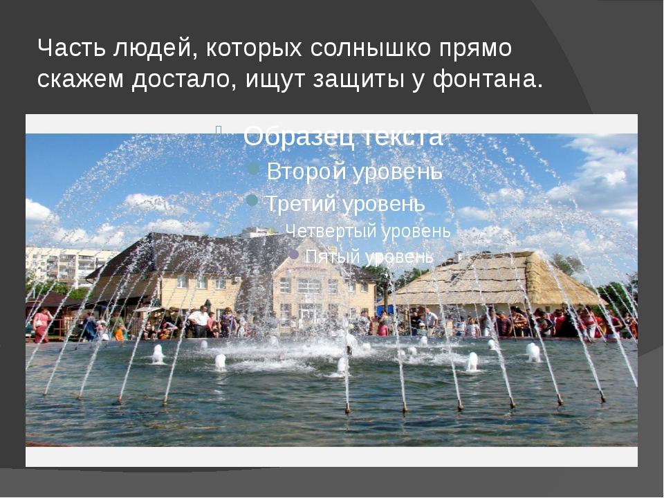 Часть людей, которых солнышко прямо скажем достало, ищут защиты у фонтана.