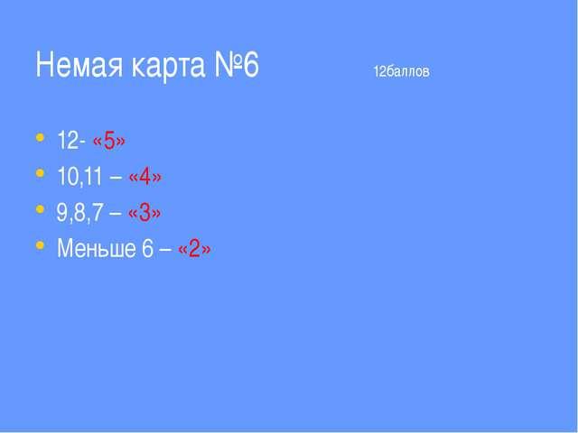 Немая карта №6 12баллов 12- «5» 10,11 – «4» 9,8,7 – «3» Меньше 6 – «2»