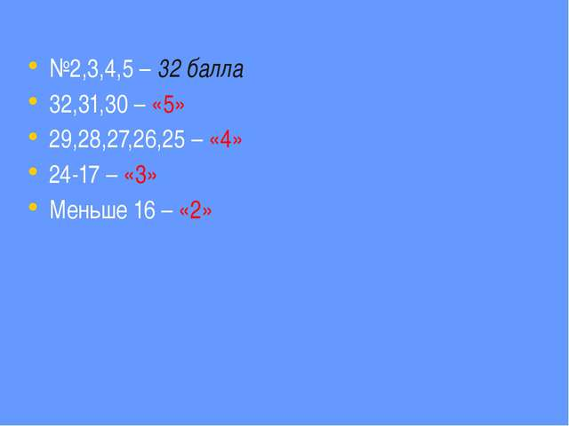 №2,3,4,5 – 32 балла 32,31,30 – «5» 29,28,27,26,25 – «4» 24-17 – «3» Меньше 16...