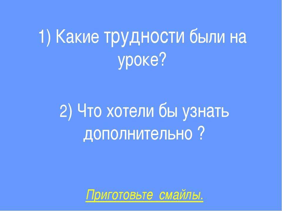 1) Какие трудности были на уроке? 2) Что хотели бы узнать дополнительно ? При...