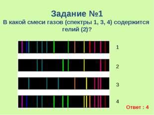 Задание №1 В какой смеси газов (спектры 1, 3, 4) содержится гелий (2)? 1 2 3