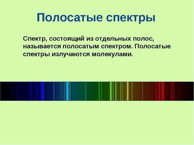 Спектр, состоящий из отдельных полос, называетсяполосатым спектром. Полосаты...