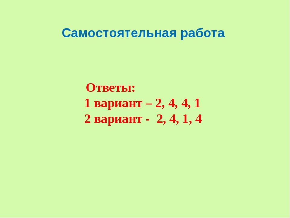 Самостоятельная работа Ответы: 1 вариант – 2, 4, 4, 1 2 вариант - 2, 4, 1, 4