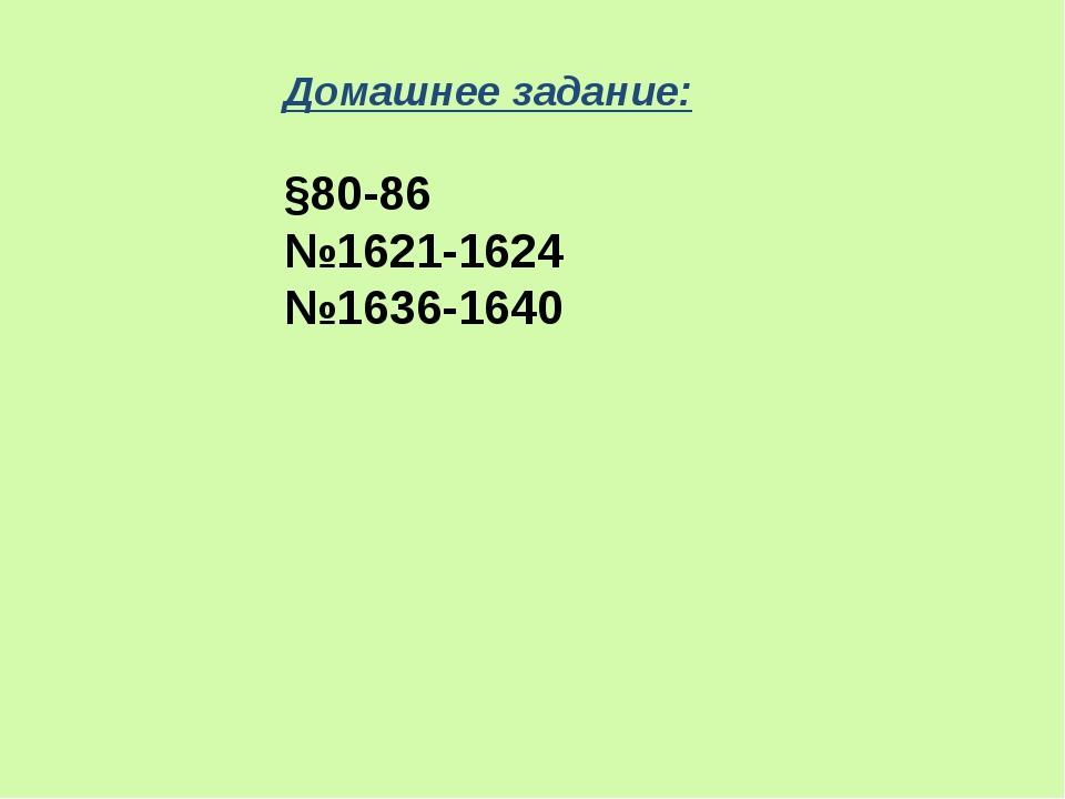 Домашнее задание: §80-86 №1621-1624 №1636-1640