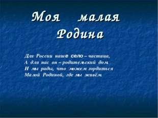 Моя малая Родина Для России наше село – частица, А для нас он – родительский