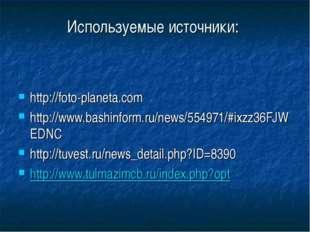Используемые источники: http://foto-planeta.com http://www.bashinform.ru/news