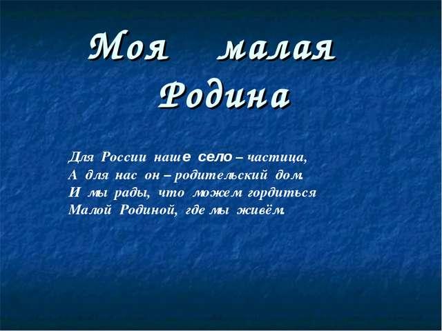 Моя малая Родина Для России наше село – частица, А для нас он – родительский...